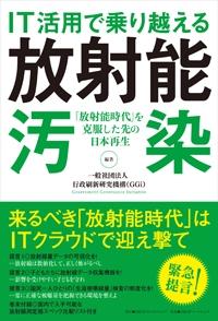IT活用で乗り越える放射能汚染 「放射能時代」を克服した先の日本再生